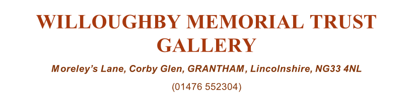 WILLOUGHBY MEMORIAL TRUST GALLERY Moreley's Lane, Corby Glen, GRANTHAM, Lincolnshire, NG33 4NL (01476 552304)